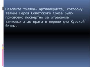 Назовите туляка- артиллериста, которому звание Героя Советского Союза было пр