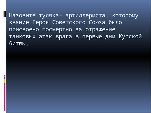 Назовите туляка- артиллериста, которому звание Героя Советского Союза было пр...