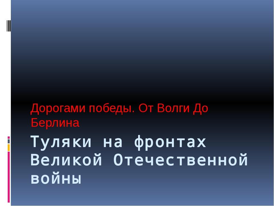 Туляки на фронтах Великой Отечественной войны Дорогами победы. От Волги До Бе...