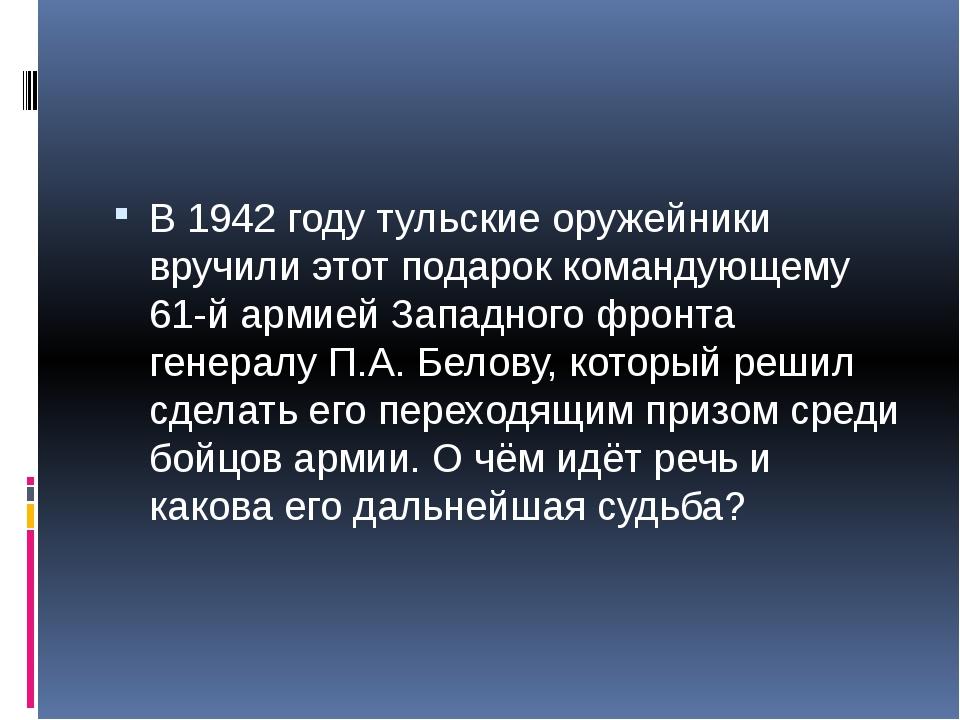 В 1942 году тульские оружейники вручили этот подарок командующему 61-й армие...