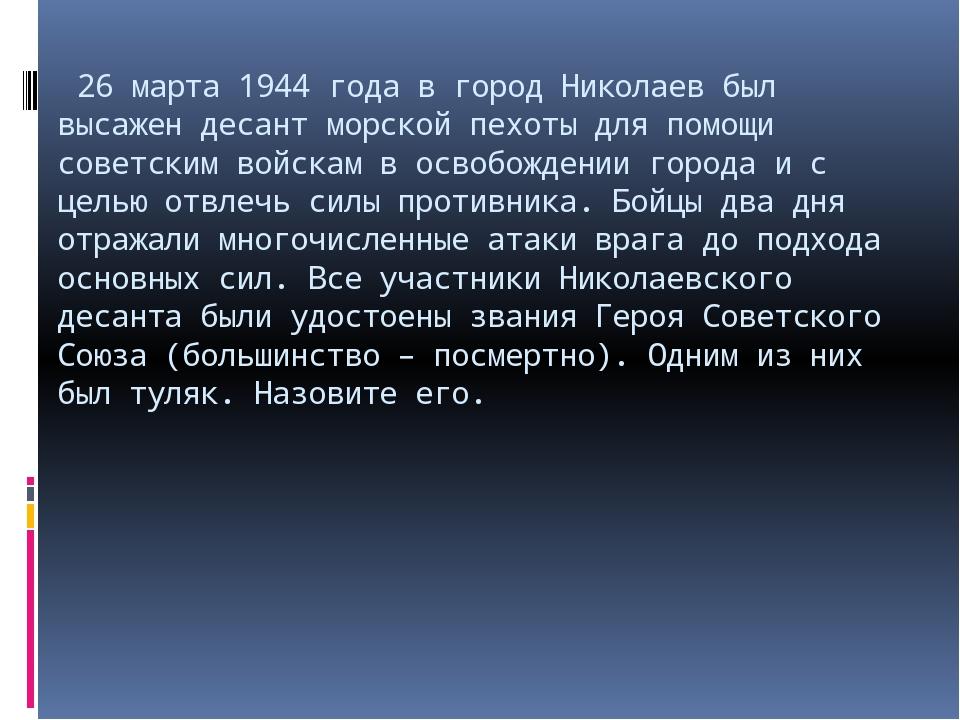 26 марта 1944 года в город Николаев был высажен десант морской пехоты для по...