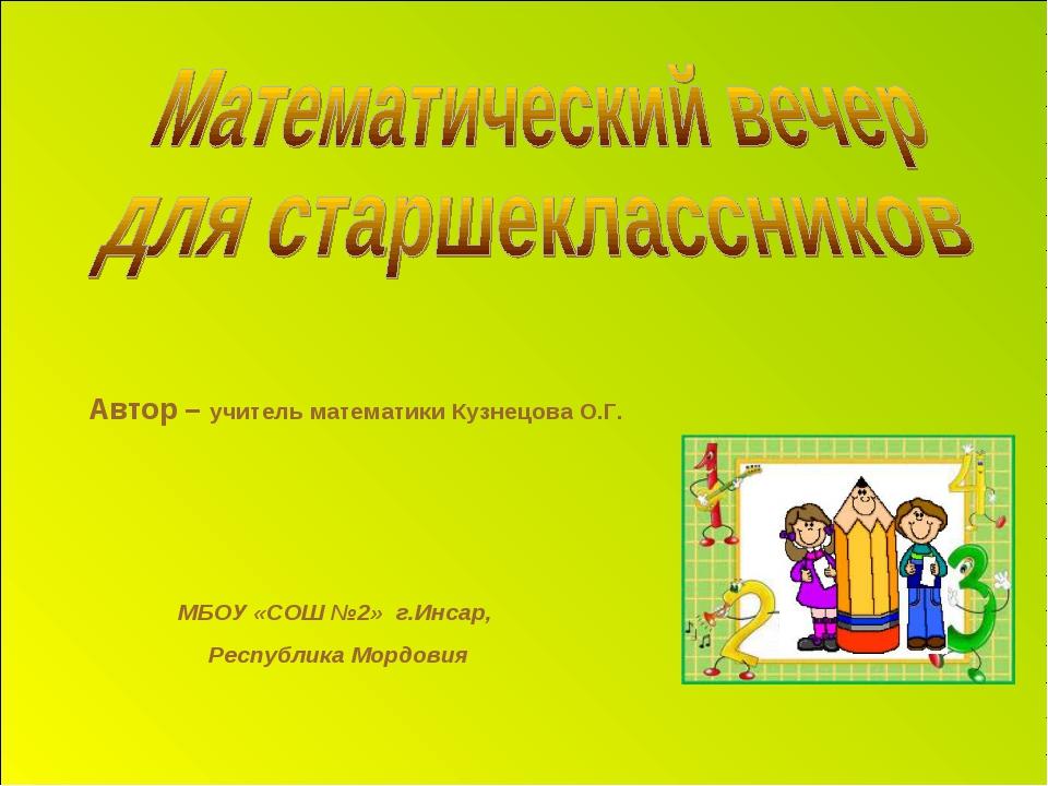 Автор – учитель математики Кузнецова О.Г. МБОУ «СОШ №2» г.Инсар, Республика М...