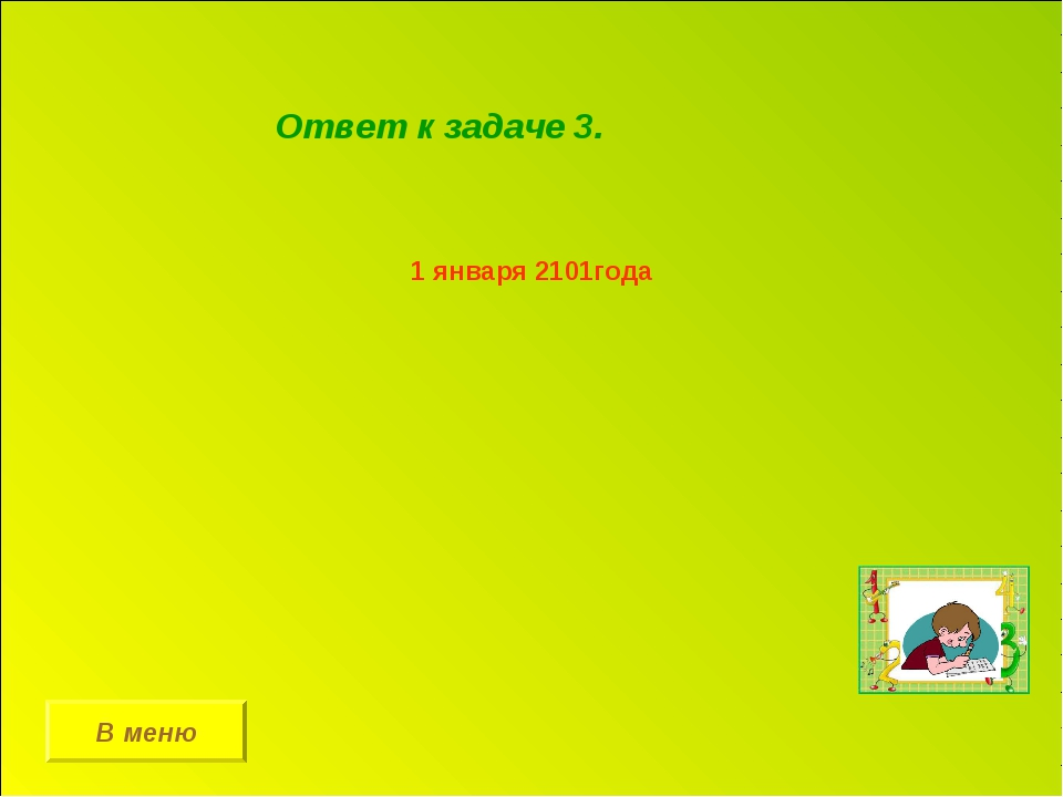 В меню Ответ к задаче 3. 1 января 2101года