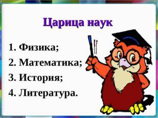 Царица наук 1. Физика; 2. Математика; 3. История; 4. Литература.