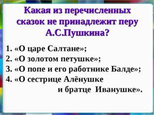 Какая из перечисленных сказок не принадлежит перу А.С.Пушкина? 1. «О царе Сал