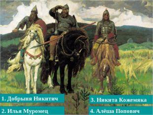 1. Добрыня Никитич 3. Никита Кожемяка 4. Алёша Попович 2. Илья Муромец