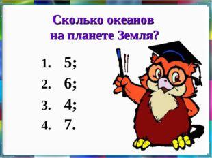 Сколько океанов на планете Земля? 1. 5; 2. 6; 3. 4; 4. 7.
