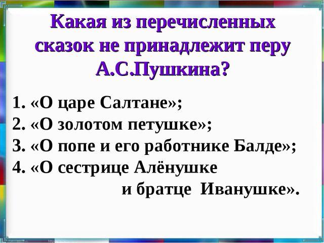 Какая из перечисленных сказок не принадлежит перу А.С.Пушкина? 1. «О царе Сал...