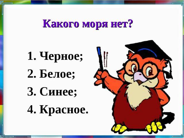 Какого моря нет? 1. Черное; 2. Белое; 3. Синее; 4. Красное.