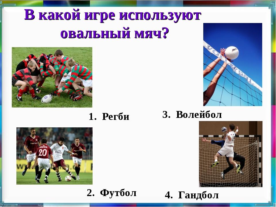 В какой игре используют овальный мяч? 1. Регби 3. Волейбол 4. Гандбол 2. Футбол