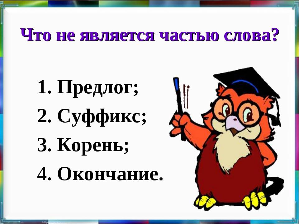 Что не является частью слова? 1. Предлог; 2. Суффикс; 3. Корень; 4. Окончание.