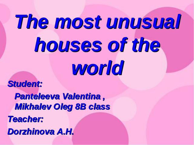 The most unusual houses of the world Student: Panteleeva Valentina , Mikhalev...