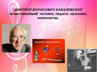 ДМИТРИЙ БОРИСОВИЧ КАБАЛЕВСКИЙ талантливейший человек, педагог, музыкант, ком
