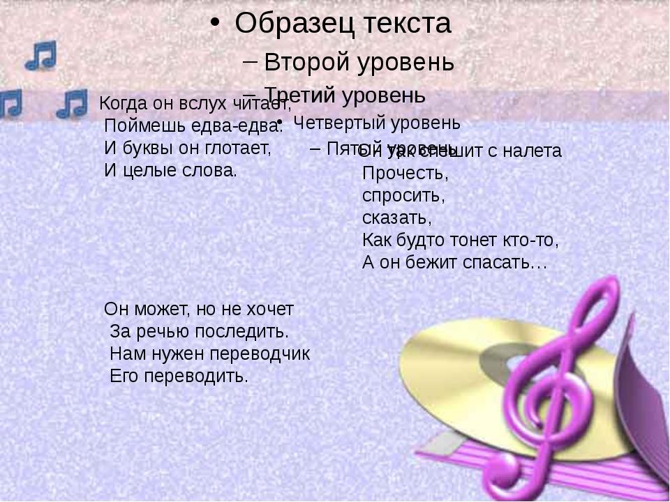 Когда он вслух читает, Поймешь едва-едва: И буквы он глотает, И целые слова....