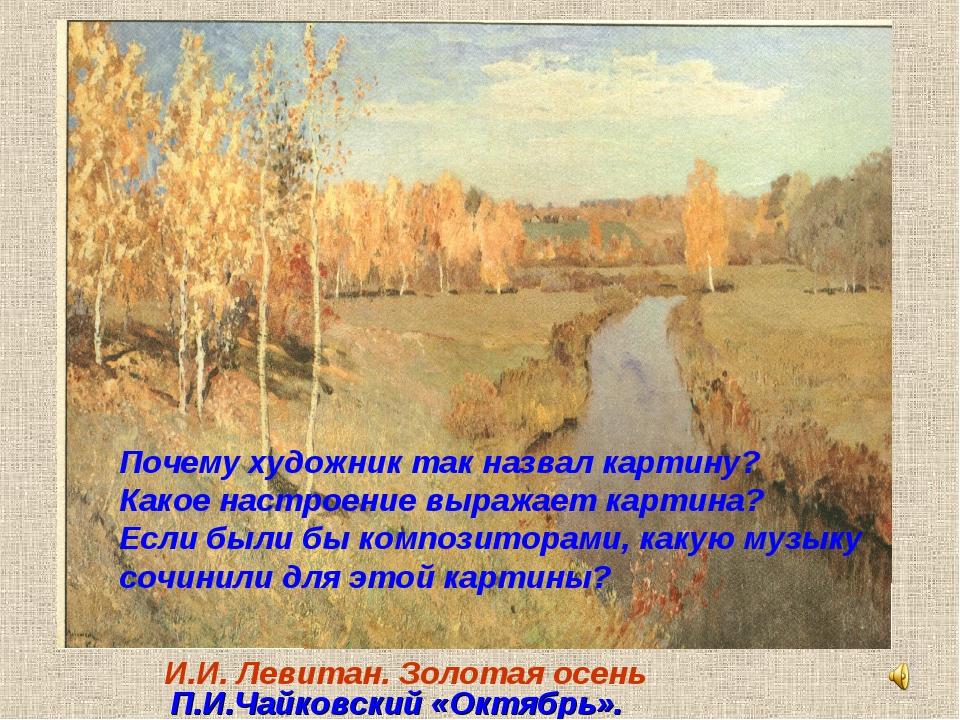 И.И. Левитан. Золотая осень Почему художник так назвал картину? Какое настрое...