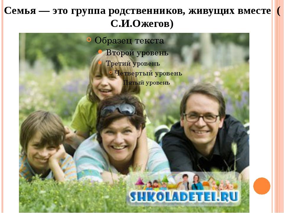 Семья — это группа родственников, живущих вместе ( С.И.Ожегов)