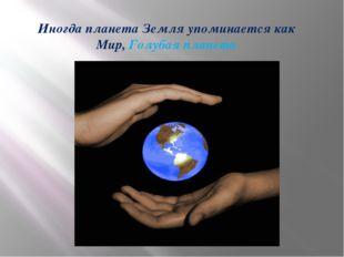 Иногда планета Земля упоминается как Мир, Голубая планета