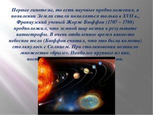 Первые гипотезы, то есть научные предположения, о появлении Земли стали появ