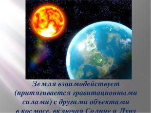 Земля взаимодействует (притягивается гравитационными силами) с другими объек