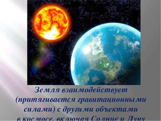 Земля взаимодействует (притягивается гравитационными силами) с другими объек...