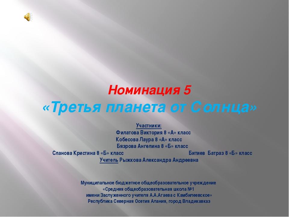 Номинация 5 «Третья планета от Солнца» Участники: Филатова Виктория 8 «А» кл...