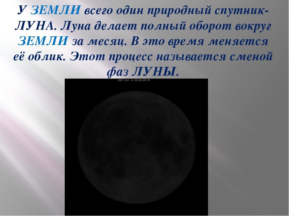 У ЗЕМЛИ всего один природный спутник- ЛУНА. Луна делает полный оборот вокруг...