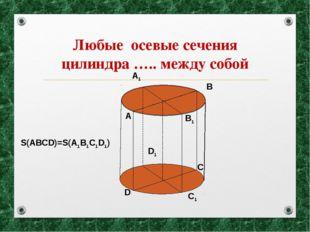 Любые осевые сечения цилиндра ….. между собой A B C D A1 B1 C1 D1 S(ABCD)=S(A