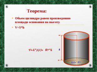 Теорема: Объем цилиндра равен произведению площади основания на высоту. V=S*h