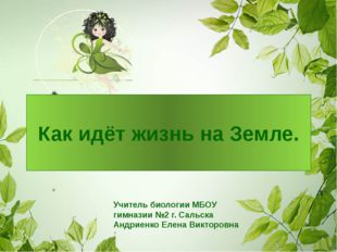 Как идёт жизнь на Земле. Учитель биологии МБОУ гимназии №2 г. Сальска Андриен