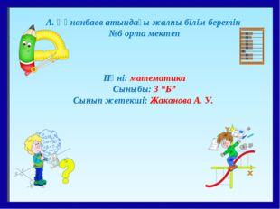 А. Құнанбаев атындағы жалпы білім беретін №6 орта мектеп Пәні: математика Сын