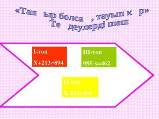 І-топ Х+213=894 ІІ-топ Х-233=465 ІІІ-топ 985-х=462