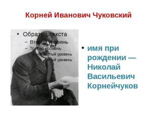 Корней Иванович Чуковский имя при рождении — Николай Васильевич Корнейчуков