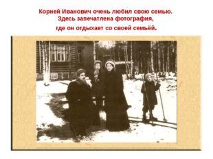 Корней Иванович очень любил свою семью. Здесь запечатлена фотография, где он