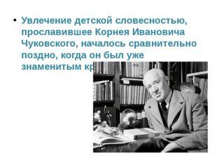 . Увлечение детской словесностью, прославившее Корнея Ивановича Чуковского, н