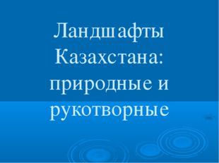 Ландшафты Казахстана: природные и рукотворные