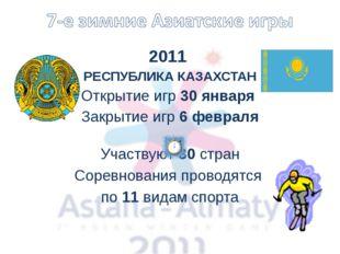 2011 РЕСПУБЛИКА КАЗАХСТАН Открытие игр 30 января Закрытие игр 6 февраля Участ