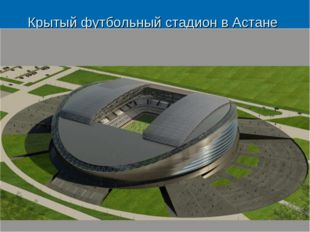 Крытый футбольный стадион в Астане