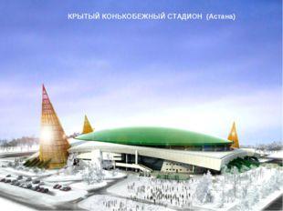 КРЫТЫЙ КОНЬКОБЕЖНЫЙ СТАДИОН (Астана)