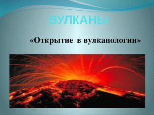 ВУЛКАНЫ «Открытие в вулканологии»