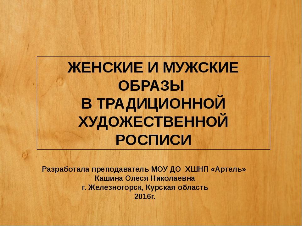 ЖЕНСКИЕ И МУЖСКИЕ ОБРАЗЫ В ТРАДИЦИОННОЙ ХУДОЖЕСТВЕННОЙ РОСПИСИ Разработала п...