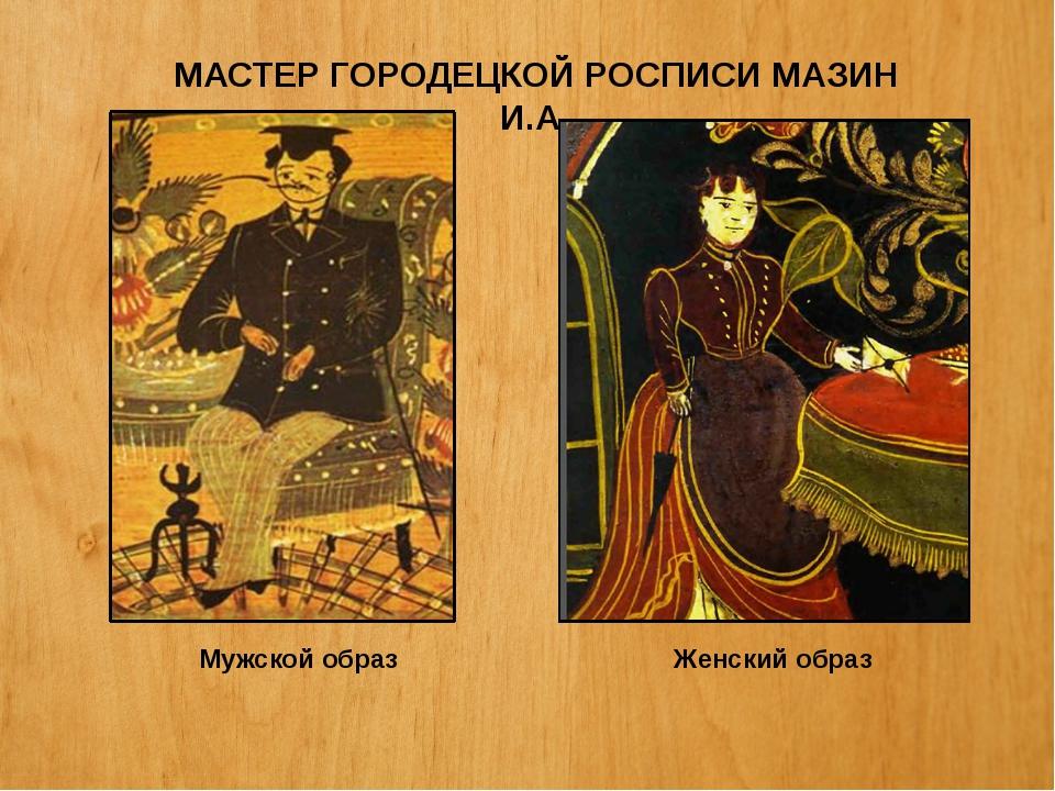 МАСТЕР ГОРОДЕЦКОЙ РОСПИСИ МАЗИН И.А. Мужской образ Женский образ