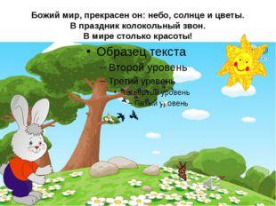 Божий мир, прекрасен он: небо, солнце и цветы. В праздник колокольный звон. В