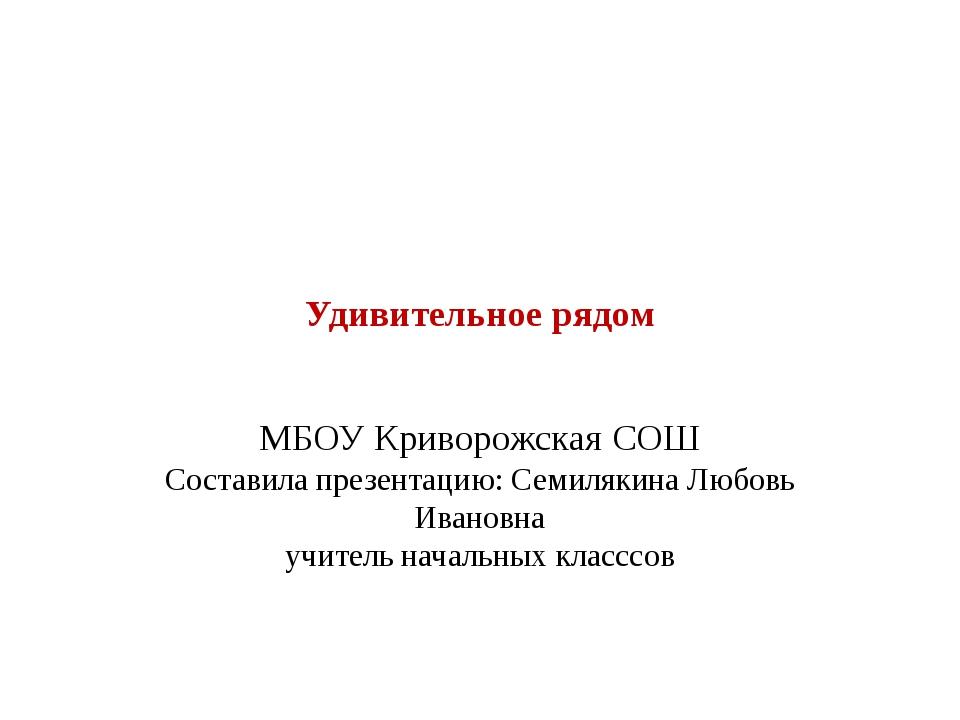 Удивительное рядом МБОУ Криворожская СОШ Составила презентацию: Семилякина Лю...