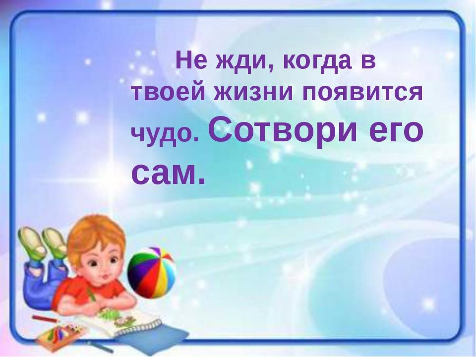 Не жди, когда в твоей жизни появится чудо. Сотвори его сам. http://poem.co...