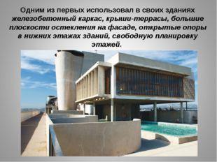 Одним из первых использовал в своих зданиях железобетонный каркас, крыши-терр