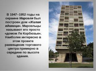 В 1947–1952 годы на окраине Марселя был построен дом «Жилая единица». Марсель