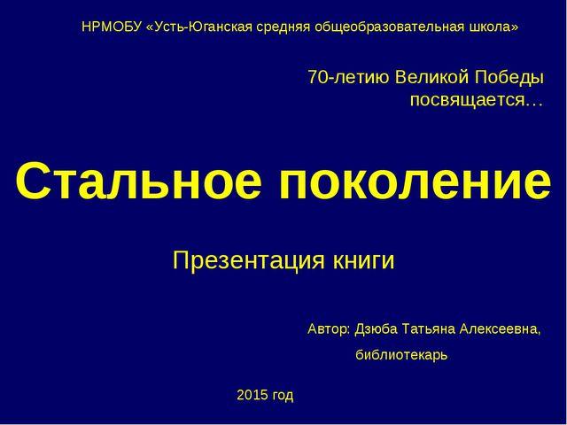 Стальное поколение Презентация книги НРМОБУ «Усть-Юганская средняя общеобразо...