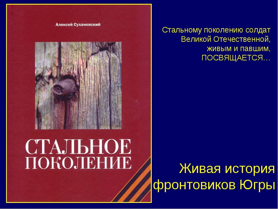 Живая история фронтовиков Югры Стальному поколению солдат Великой Отечественн...