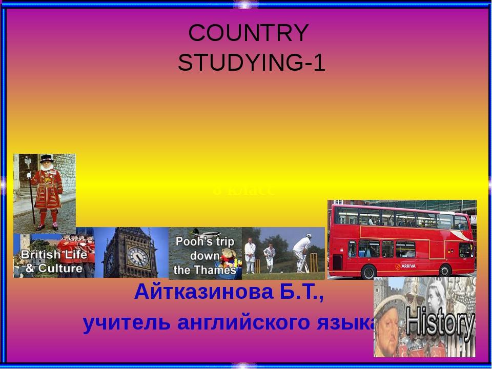 Айтказинова Б.Т., учитель английского языка COUNTRY STUDYING-1 8 класс