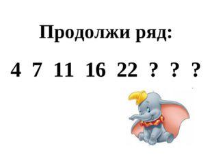 Продолжи ряд: 4 7 11 16 22 ? ? ?